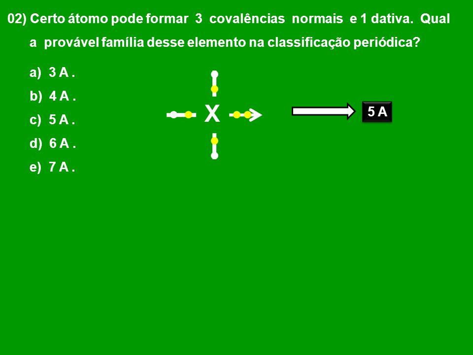 02) Certo átomo pode formar 3 covalências normais e 1 dativa. Qual a provável família desse elemento na classificação periódica? a) 3 A. b) 4 A. c) 5