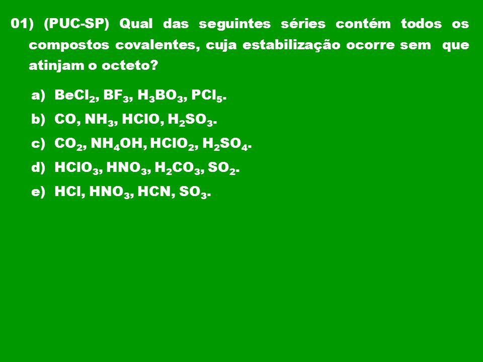 01) (PUC-SP) Qual das seguintes séries contém todos os compostos covalentes, cuja estabilização ocorre sem que atinjam o octeto? a) BeCl 2, BF 3, H 3