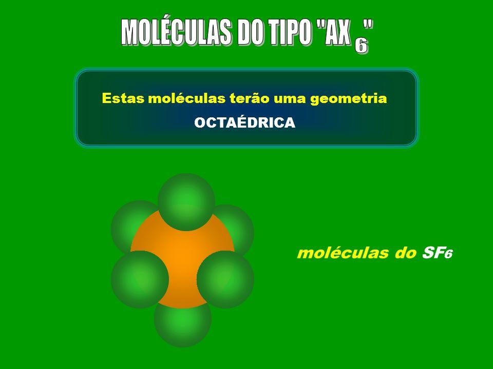 moléculas do SF 6 Estas moléculas terão uma geometria OCTAÉDRICA