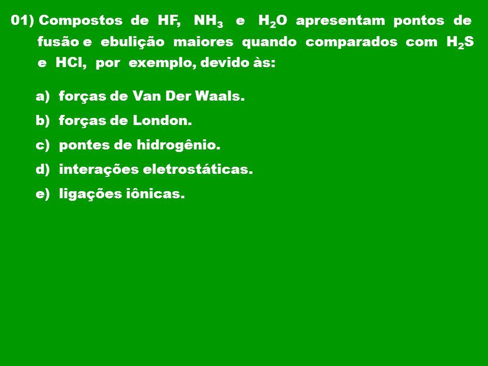 01) Compostos de HF, NH 3 e H 2 O apresentam pontos de fusão e ebulição maiores quando comparados com H 2 S e HCl, por exemplo, devido às: a) forças d