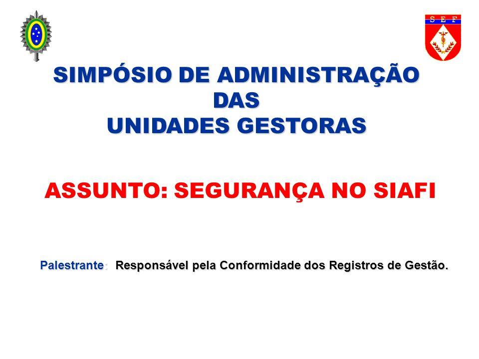 SIMPÓSIO DE ADMINISTRAÇÃO DAS UNIDADES GESTORAS ASSUNTO: SEGURANÇA NO SIAFI Palestrante: Responsável pela Conformidade dos Registros de Gestão.