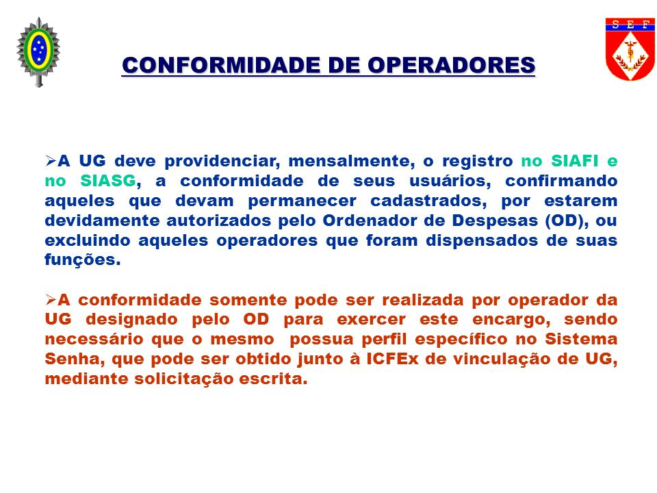 CONFORMIDADE DE OPERADORES PROCEDIMENTOS PARA REALIZAR A CONFORMIDADE DE OPERADORES NO SIAFI: acessar o SIAFI, em qualquer dia do mês, registrar a conformidade, por intermédio da transação >REGCONFOP.