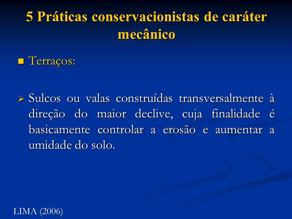 5 Práticas conservacionistas de caráter mecânico Terraços: Terraços: Sulcos ou valas construídas transversalmente à direção do maior declive, cuja fin