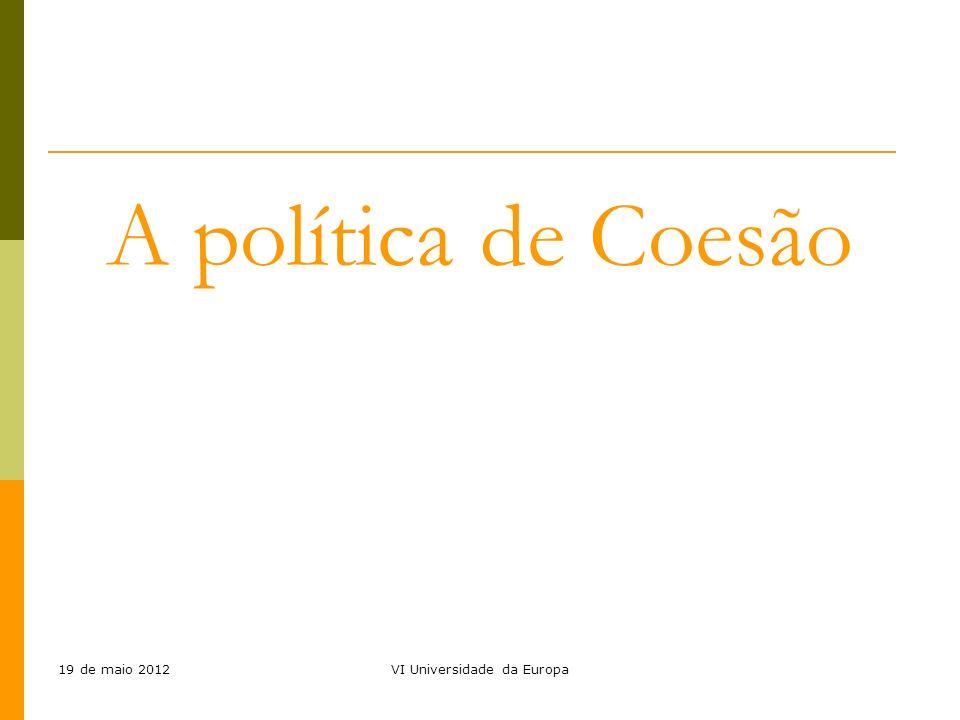 19 de maio 2012VI Universidade da Europa A política de Coesão