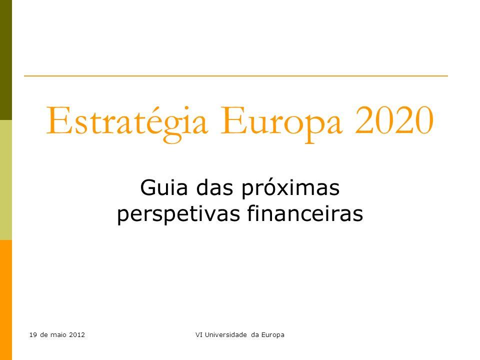 19 de maio 2012VI Universidade da Europa Guia das próximas perspetivas financeiras Estratégia Europa 2020