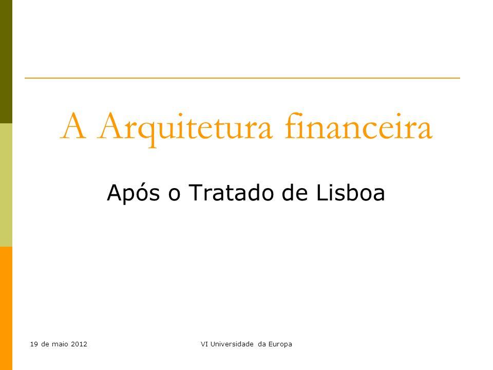 19 de maio 2012VI Universidade da Europa A Arquitetura financeira Após o Tratado de Lisboa
