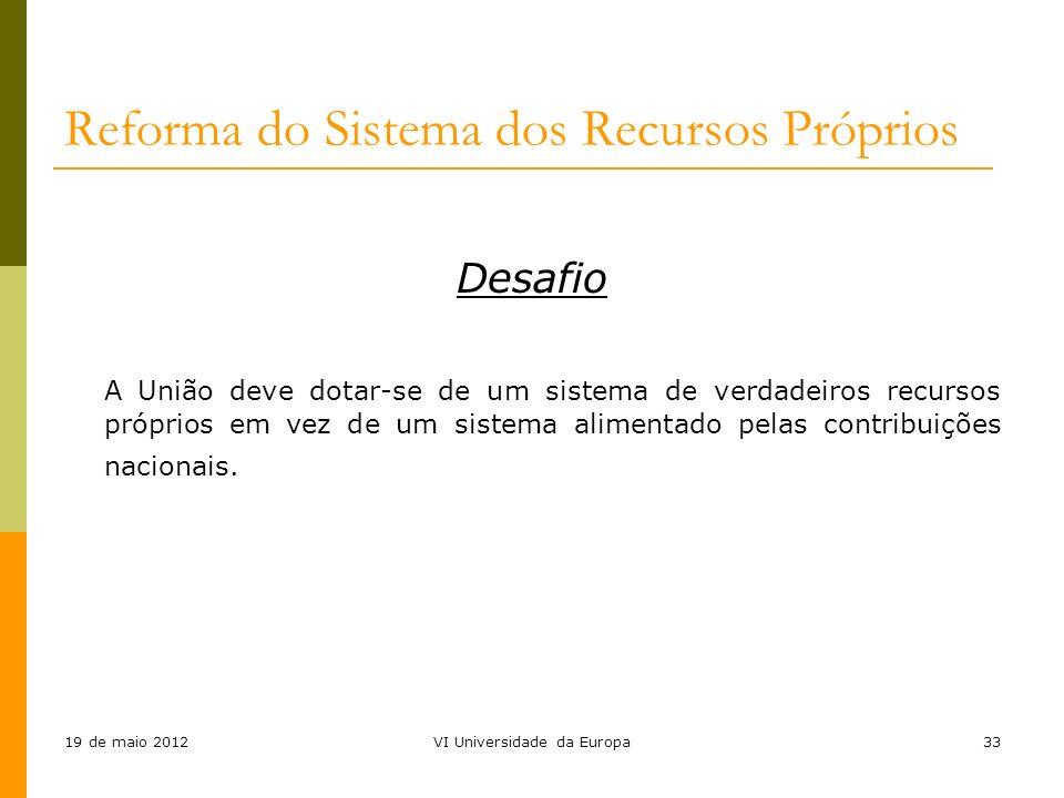 19 de maio 2012VI Universidade da Europa33 Reforma do Sistema dos Recursos Próprios Desafio A União deve dotar-se de um sistema de verdadeiros recurso