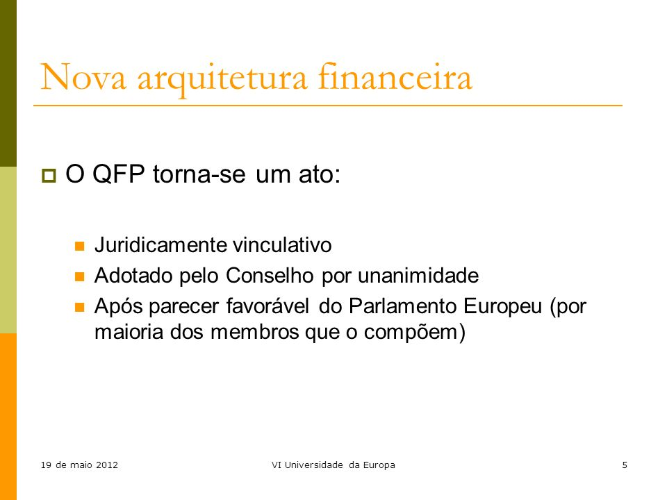 19 de maio 2012VI Universidade da Europa5 O QFP torna-se um ato: Juridicamente vinculativo Adotado pelo Conselho por unanimidade Após parecer favoráve