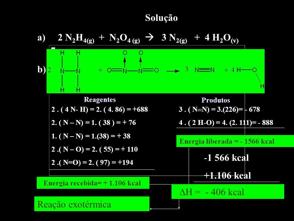 Solução a) 2 N 2 H 4(g) + N 2 O 4 (g) 3 N 2(g) + 4 H 2 O (v) b) 2. ( 4 N- H) = 2. ( 4. 86) = +688 2. ( N – N) = 1. ( 38 ) = + 76 1. ( N – N) = 1.(38)