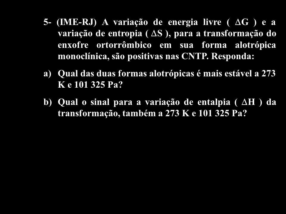 5- (IME-RJ) A variação de energia livre ( G ) e a variação de entropia ( S ), para a transformação do enxofre ortorrômbico em sua forma alotrópica mon