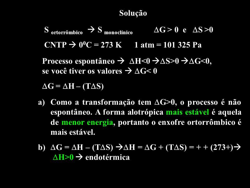 Solução S ortorrômbico S monoclínico G > 0 e S >0 CNTP 0 0 C = 273 K 1 atm = 101 325 Pa Processo espontâneo H 0 G<0, se você tiver os valores G< 0 G =