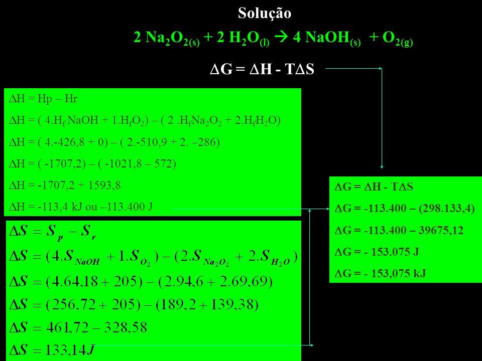 Solução 2 Na 2 O 2(s) + 2 H 2 O (l) 4 NaOH (s) + O 2(g) G = H - T S H = Hp – Hr H = ( 4.H f NaOH + 1.H f O 2 ) – ( 2.H f Na 2 O 2 + 2.H f H 2 O) H = (