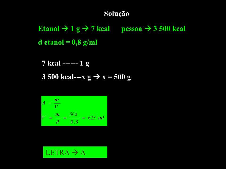 Solução Etanol 1 g 7 kcal pessoa 3 500 kcal d etanol = 0,8 g/ml 7 kcal ------ 1 g 3 500 kcal---x g x = 500 g LETRA A