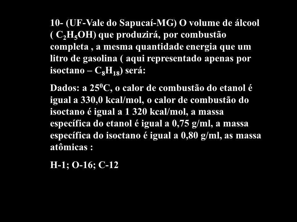 10- (UF-Vale do Sapucaí-MG) O volume de álcool ( C 2 H 5 OH) que produzirá, por combustão completa, a mesma quantidade energia que um litro de gasolin