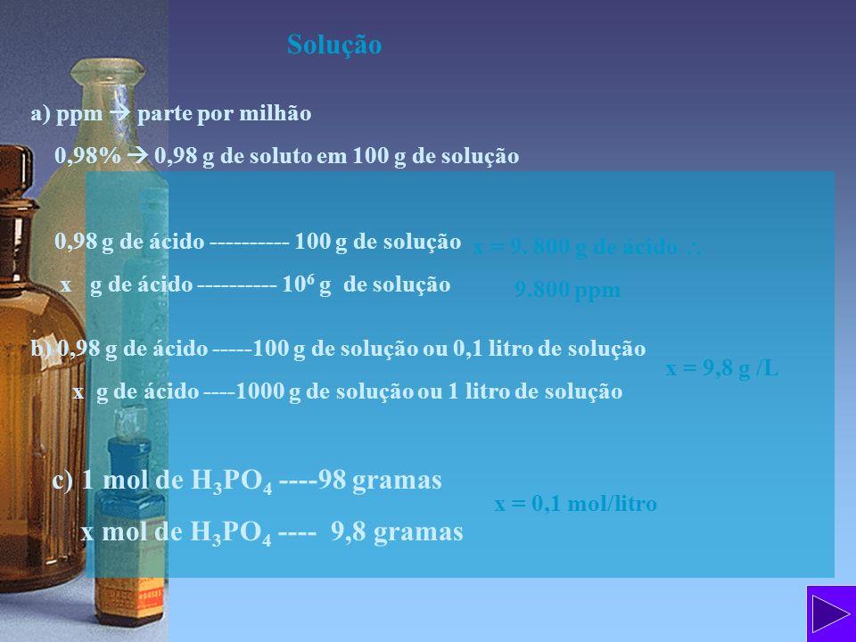 Solução a) ppm parte por milhão 0,98% 0,98 g de soluto em 100 g de solução 0,98 g de ácido ---------- 100 g de solução x g de ácido ---------- 10 6 g