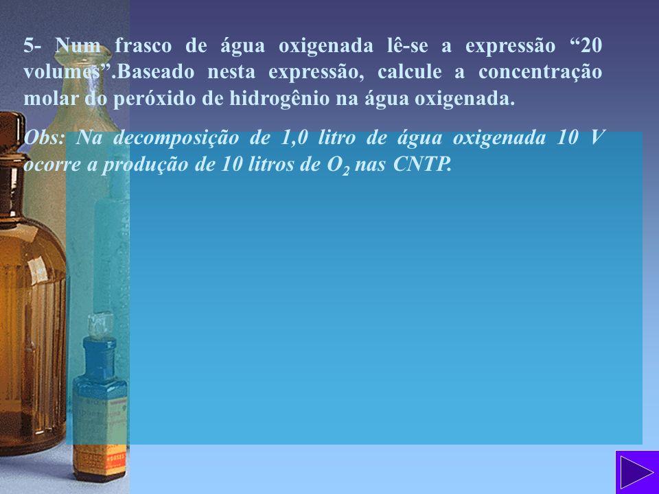 5- Num frasco de água oxigenada lê-se a expressão 20 volumes.Baseado nesta expressão, calcule a concentração molar do peróxido de hidrogênio na água o