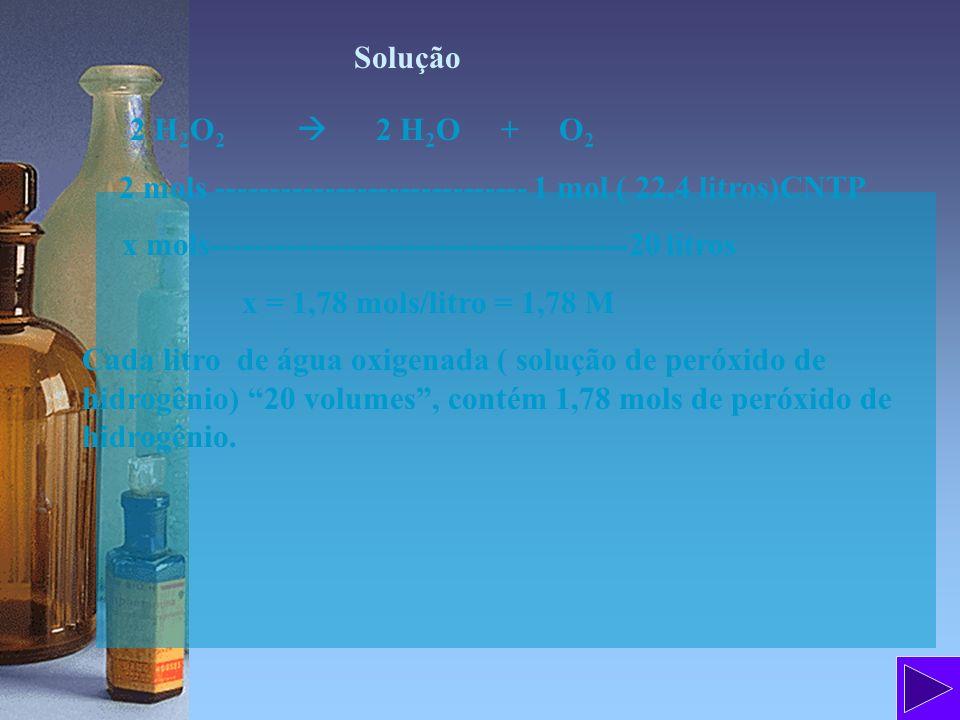 Solução 2 H 2 O 2 2 H 2 O + O 2 2 mols ----------------------------- 1 mol ( 22,4 litros)CNTP x mols---------------------------------------20 litros x