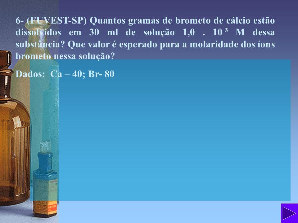 6- (FUVEST-SP) Quantos gramas de brometo de cálcio estão dissolvidos em 30 ml de solução 1,0. 10 -3 M dessa substância? Que valor é esperado para a mo