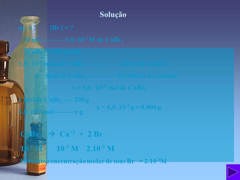 Solução m 1 = ? [Br - ] = ? 30 ml -----------1,0.10 -3 M de CaBr 2 CaBr 2 = 200 g/mol 1,0. 10 -3 mols de CaBr 2 -------------- 1 litro de solução x mo