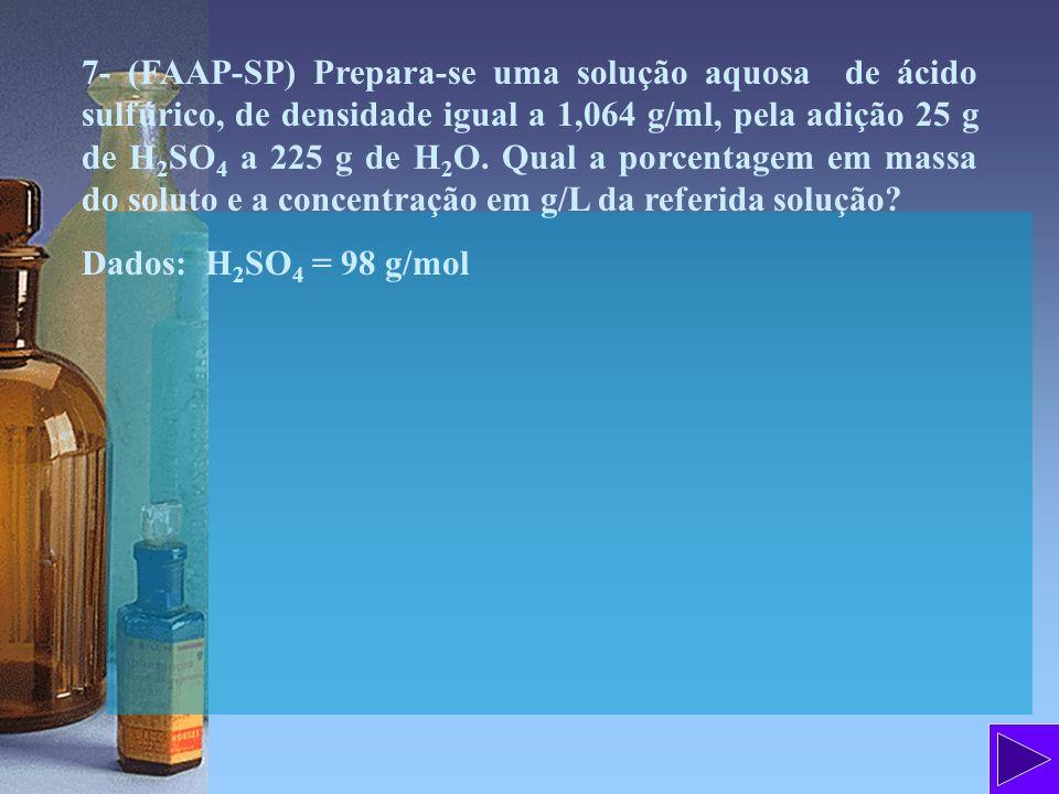 7- (FAAP-SP) Prepara-se uma solução aquosa de ácido sulfúrico, de densidade igual a 1,064 g/ml, pela adição 25 g de H 2 SO 4 a 225 g de H 2 O. Qual a