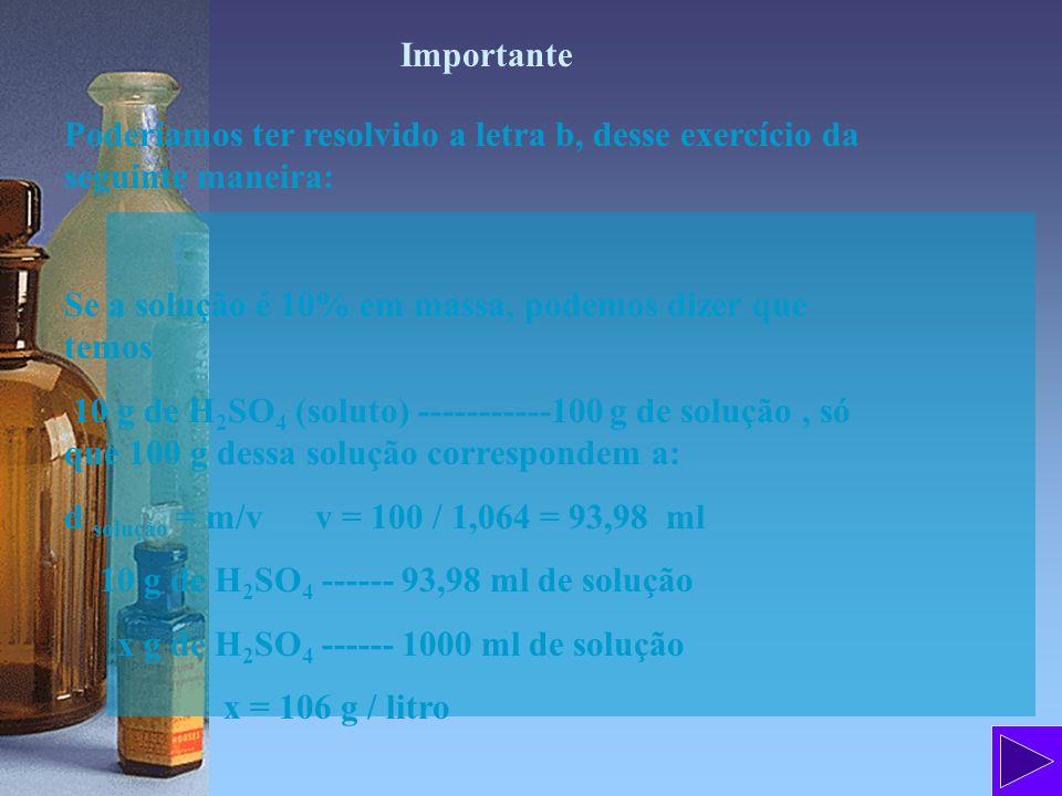 Importante Poderíamos ter resolvido a letra b, desse exercício da seguinte maneira: Se a solução é 10% em massa, podemos dizer que temos 10 g de H 2 S