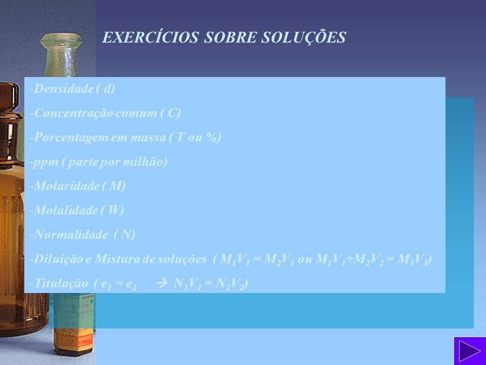 EXERCÍCIOS SOBRE SOLUÇÕES -Densidade ( d) -Concentração comum ( C) -Porcentagem em massa ( T ou %) -ppm ( parte por milhão) -Molaridade ( M) -Molalida