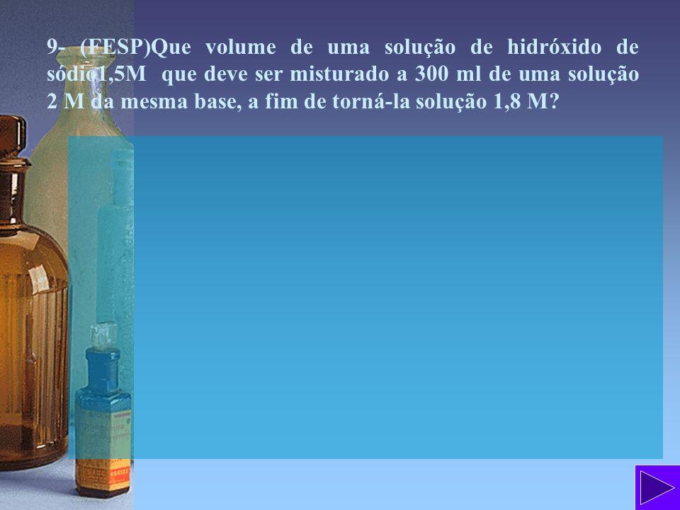 9- (FESP)Que volume de uma solução de hidróxido de sódio1,5M que deve ser misturado a 300 ml de uma solução 2 M da mesma base, a fim de torná-la soluç