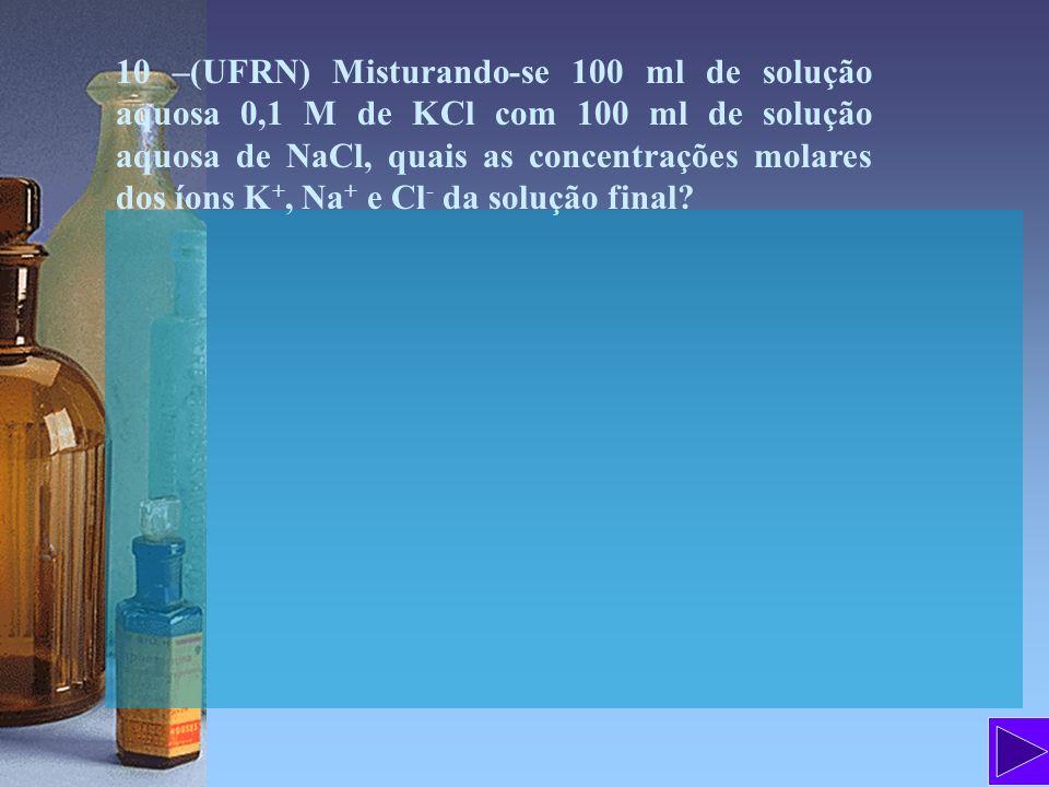 10 –(UFRN) Misturando-se 100 ml de solução aquosa 0,1 M de KCl com 100 ml de solução aquosa de NaCl, quais as concentrações molares dos íons K +, Na +