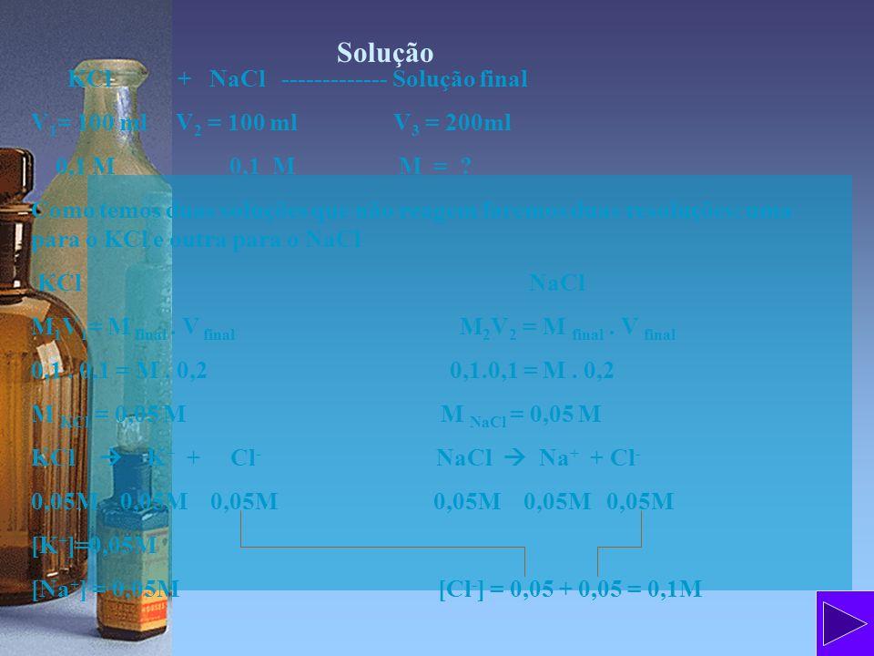 Solução KCl + NaCl ------------- Solução final V 1 = 100 ml V 2 = 100 ml V 3 = 200ml 0,1 M 0,1 M M = ? Como temos duas soluções que não reagem faremos