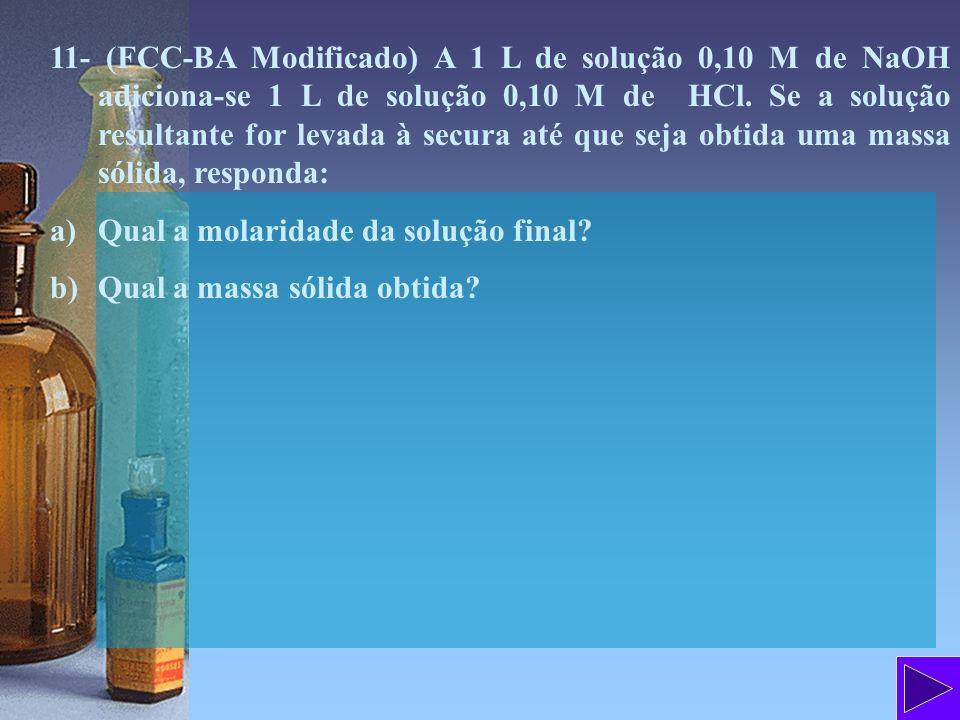 11- (FCC-BA Modificado) A 1 L de solução 0,10 M de NaOH adiciona-se 1 L de solução 0,10 M de HCl. Se a solução resultante for levada à secura até que