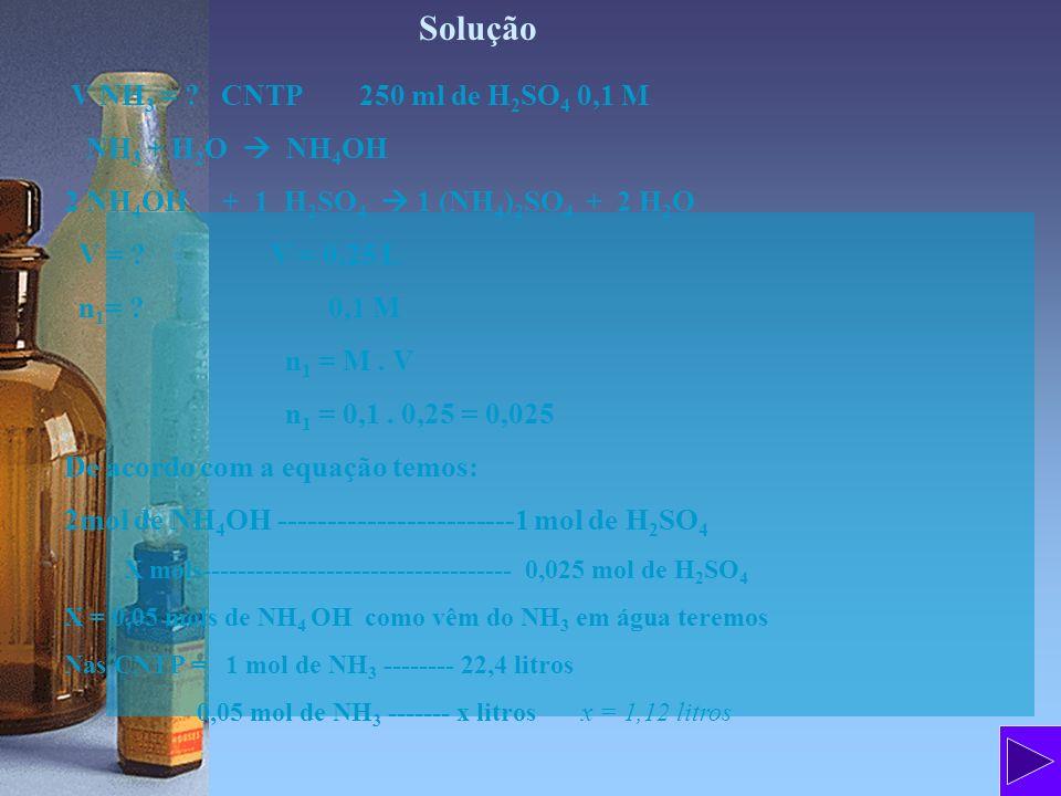Solução V NH 3 = ? CNTP 250 ml de H 2 SO 4 0,1 M NH 3 + H 2 O NH 4 OH 2 NH 4 OH + 1 H 2 SO 4 1 (NH 4 ) 2 SO 4 + 2 H 2 O V = ? V = 0,25 L n 1 = ? 0,1 M