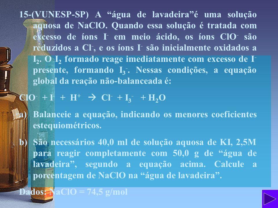 15-(VUNESP-SP) A água de lavadeiraé uma solução aquosa de NaClO. Quando essa solução é tratada com excesso de íons I - em meio ácido, os íons ClO - sã