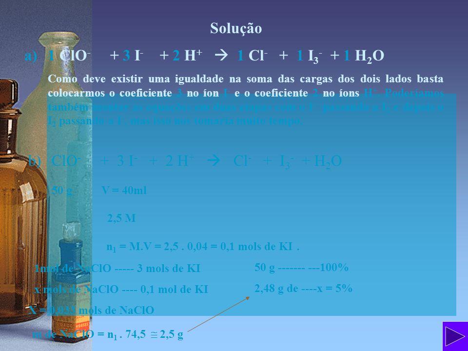 Solução a)1 ClO - + 3 I - + 2 H + 1 Cl - + 1 I 3 - + 1 H 2 O Como deve existir uma igualdade na soma das cargas dos dois lados basta colocarmos o coef