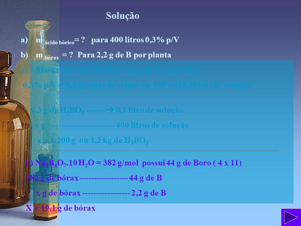 Solução a)m ácido bórico = ? para 400 litros 0,3% p/V b)m bórax = ? Para 2,2 g de B por planta a)Massa molar do H 3 BO 3 = 62 g/mol se preciso 0,3% p/