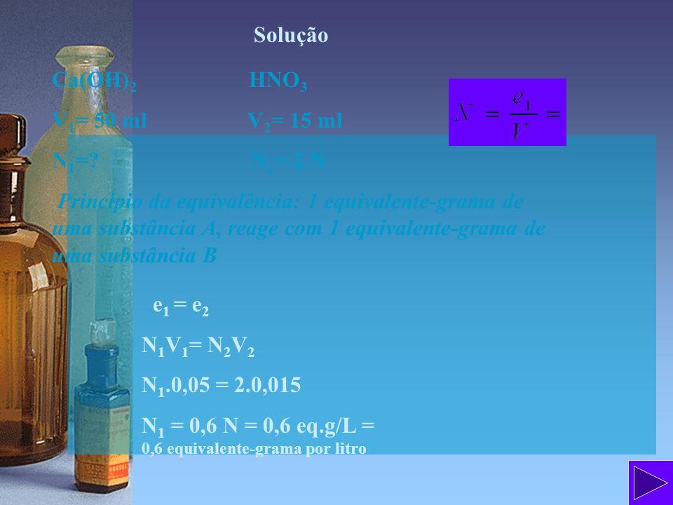 Solução Ca(OH) 2 HNO 3 V 1 = 50 ml V 2 = 15 ml N 1 =? N 2 = 2 N Princípio da equivalência: 1 equivalente-grama de uma substância A, reage com 1 equiva