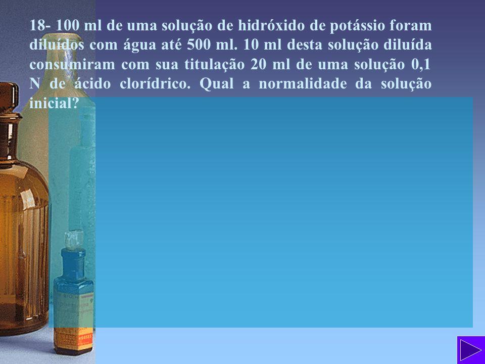 18- 100 ml de uma solução de hidróxido de potássio foram diluídos com água até 500 ml. 10 ml desta solução diluída consumiram com sua titulação 20 ml