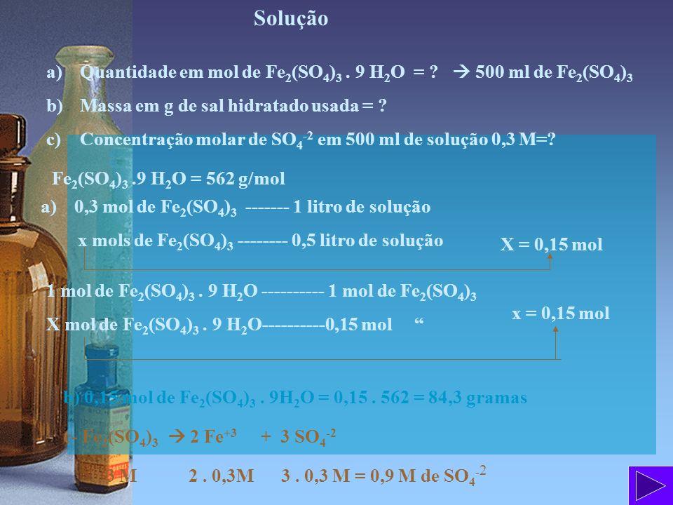 Solução a)Quantidade em mol de Fe 2 (SO 4 ) 3. 9 H 2 O = ? 500 ml de Fe 2 (SO 4 ) 3 b)Massa em g de sal hidratado usada = ? c)Concentração molar de SO