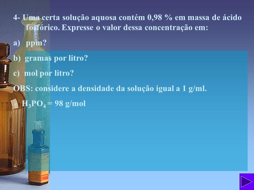 4- Uma certa solução aquosa contém 0,98 % em massa de ácido fosfórico. Expresse o valor dessa concentração em: a)ppm? b) gramas por litro? c) mol por
