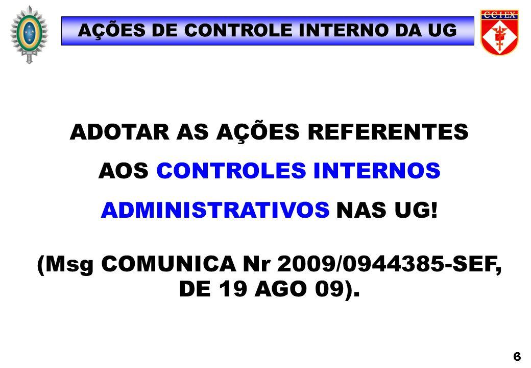 AÇÕES DE CONTROLE INTERNO DA UG 6 ADOTAR AS AÇÕES REFERENTES AOS CONTROLES INTERNOS ADMINISTRATIVOS NAS UG! (Msg COMUNICA Nr 2009/0944385-SEF, DE 19 A