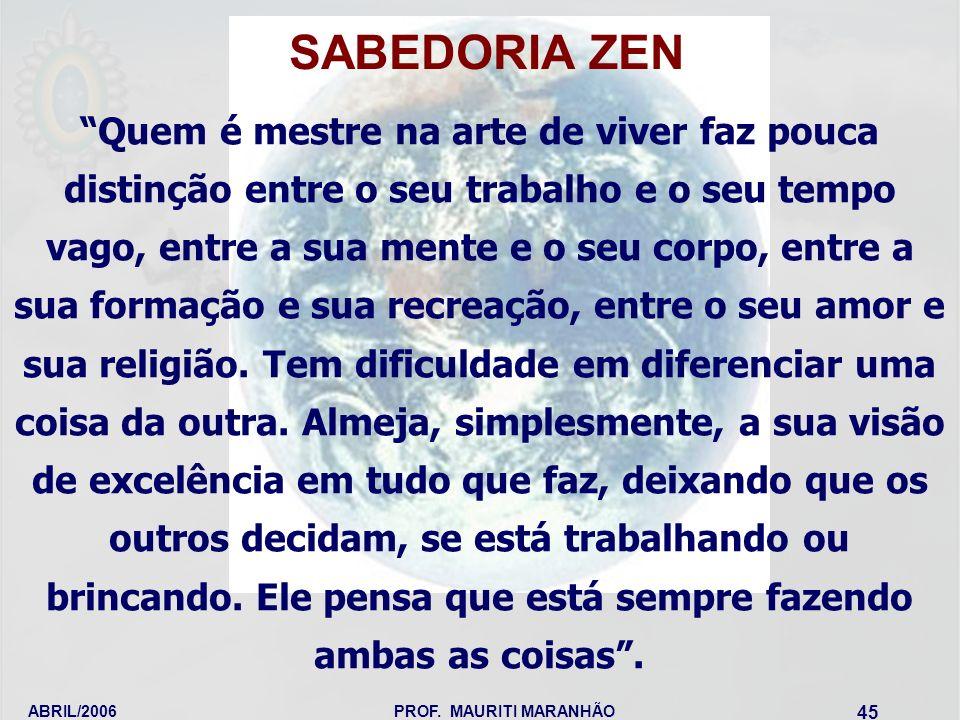 ABRIL/2006PROF. MAURITI MARANHÃO 45 SABEDORIA ZEN Quem é mestre na arte de viver faz pouca distinção entre o seu trabalho e o seu tempo vago, entre a