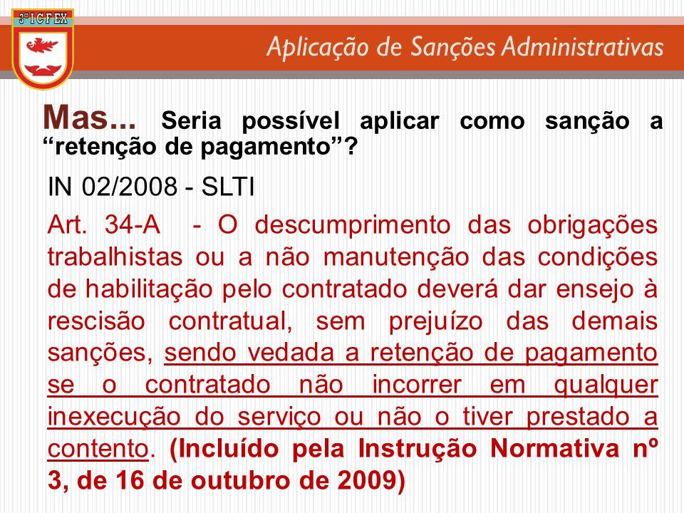 Aplicação de Sanções Administrativas Mas... Seria possível aplicar como sanção a retenção de pagamento? IN 02/2008 - SLTI Art. 34-A - O descumprimento