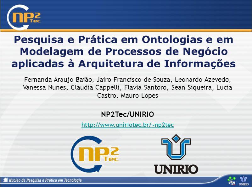 Pesquisa e Prática em Ontologias e em Modelagem de Processos de Negócio aplicadas à Arquitetura de Informações Fernanda Araujo Baião, Jairo Francisco