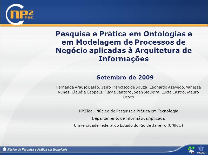 Pesquisa e Prática em Ontologias e em Modelagem de Processos de Negócio aplicadas à Arquitetura de Informações Setembro de 2009 Fernanda Araujo Baião,