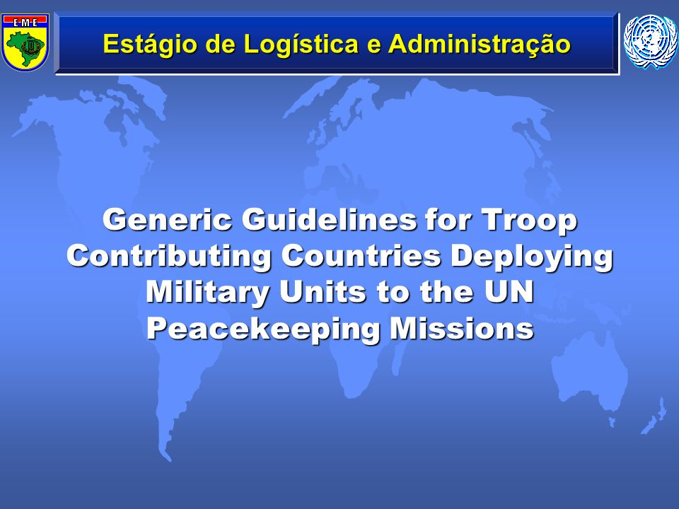 Estágio de Logística e Administração Generic Guidelines for Troop Contributing Countries Deploying Military Units to the UN Peacekeeping Missions