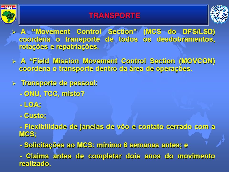 TRANSPORTE A Movement Control Section (MCS do DFS/LSD) coordena o transporte de todos os desdobramentos, rotações e repatriações. A Movement Control S