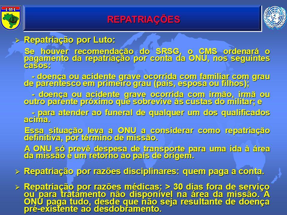 REPATRIAÇÕES Repatriação por Luto: Repatriação por Luto: Se houver recomendação do SRSG, o CMS ordenará o pagamento da repatriação por conta da ONU, n