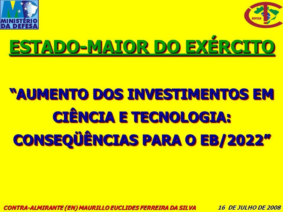 AUMENTO DOS INVESTIMENTOS EM CIÊNCIA E TECNOLOGIA: CONSEQÜÊNCIAS PARA O EB/2022 ESTADO-MAIOR DO EXÉRCITO CONTRA-ALMIRANTE (EN) MAURILLO EUCLIDES FERRE