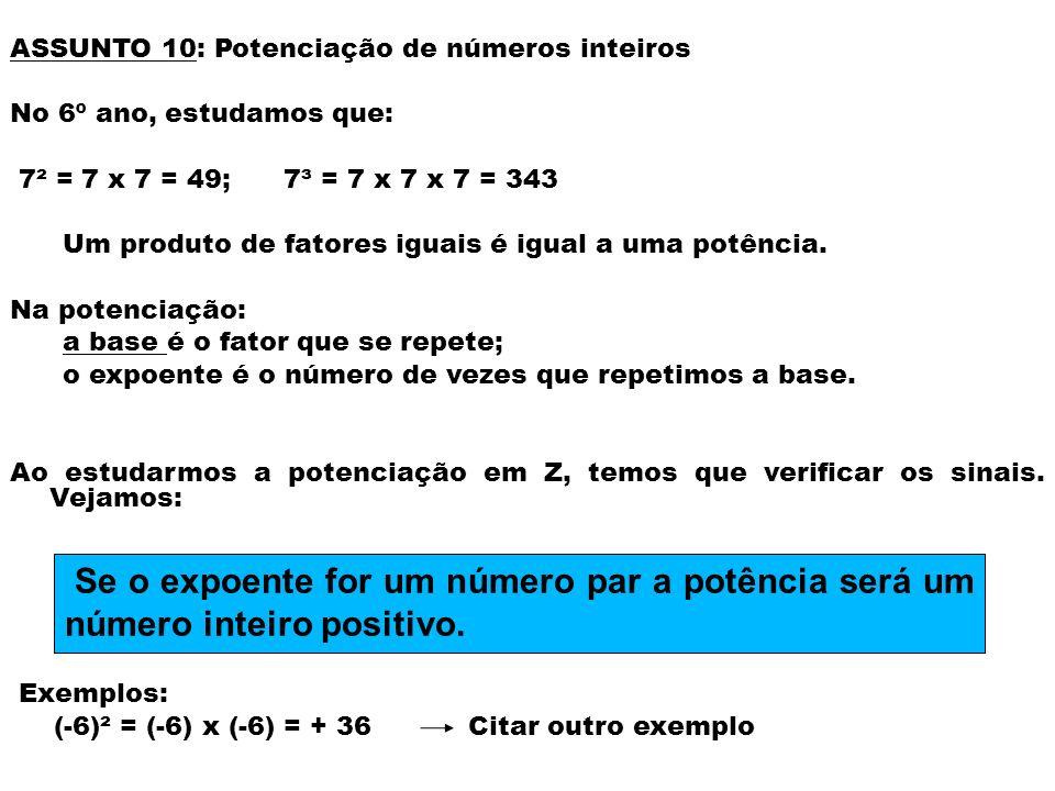 ASSUNTO 10: Potenciação de números inteiros No 6º ano, estudamos que: 7² = 7 x 7 = 49; 7³ = 7 x 7 x 7 = 343 Um produto de fatores iguais é igual a uma