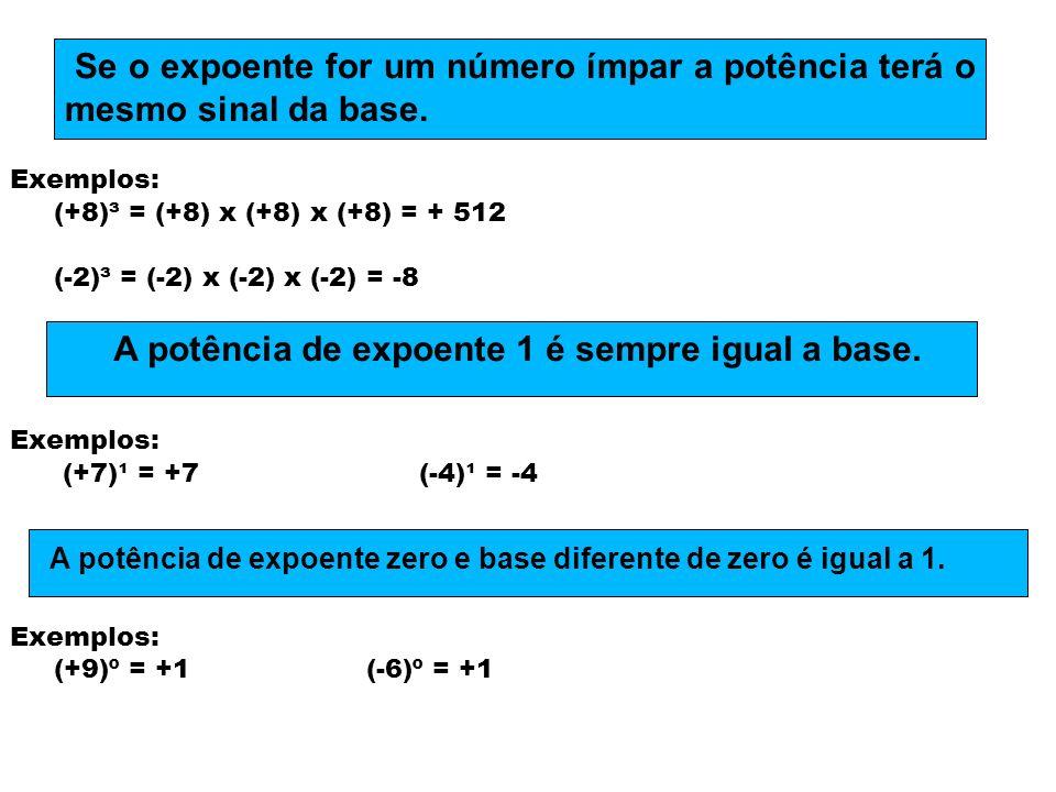 Exemplos: (+8)³ = (+8) x (+8) x (+8) = + 512 (-2)³ = (-2) x (-2) x (-2) = -8 Exemplos: (+7)¹ = +7 (-4)¹ = -4 Exemplos: (+9)º = +1 (-6)º = +1 Se o expo