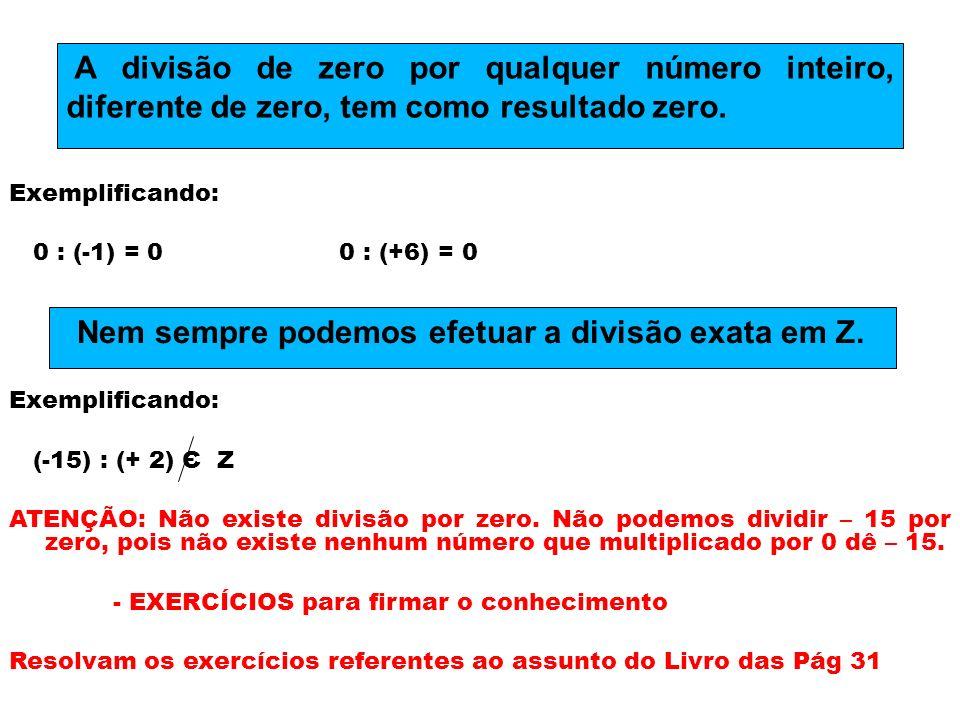 Exemplificando: 0 : (-1) = 0 0 : (+6) = 0 Exemplificando: (-15) : (+ 2) Є Z ATENÇÃO: Não existe divisão por zero. Não podemos dividir – 15 por zero, p